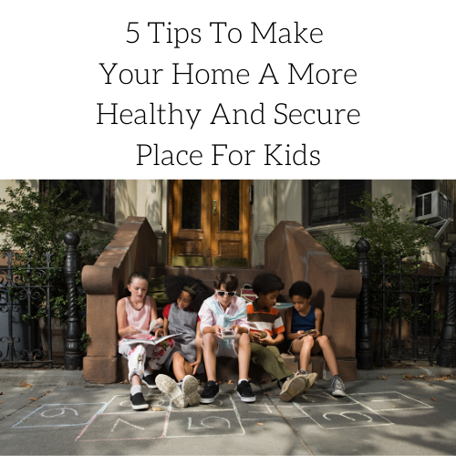 5-tips-to-make-your-home-a-more-healthy-and-secure-place-for-kids